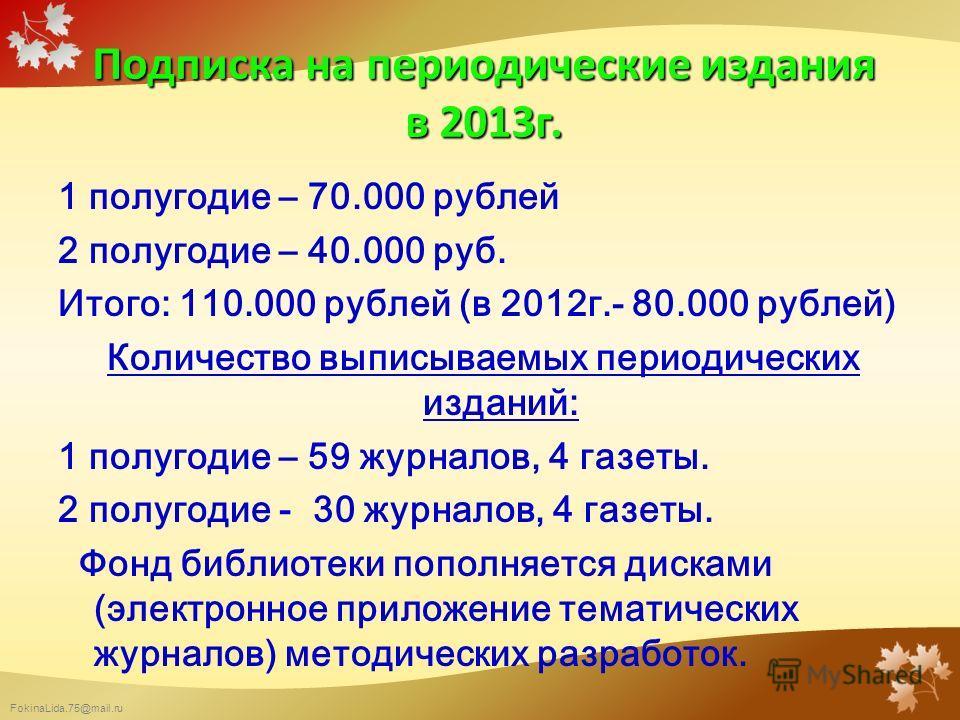 FokinaLida.75@mail.ru Подписка на периодические издания в 2013 г. 1 полугодие – 70.000 рублей 2 полугодие – 40.000 руб. Итого: 110.000 рублей (в 2012 г.- 80.000 рублей) Количество выписываемых периодических изданий: 1 полугодие – 59 журналов, 4 газет