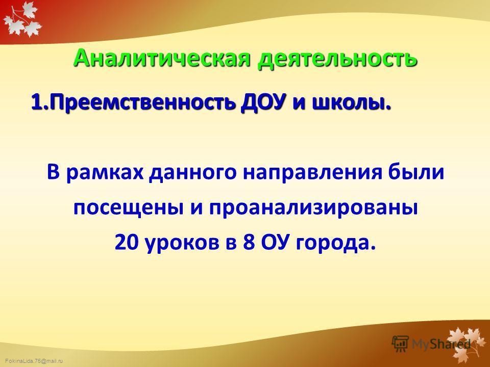 FokinaLida.75@mail.ru Аналитическая деятельность 1. Преемственность ДОУ и школы. В рамках данного направления были посещены и проанализированы 20 уроков в 8 ОУ города.