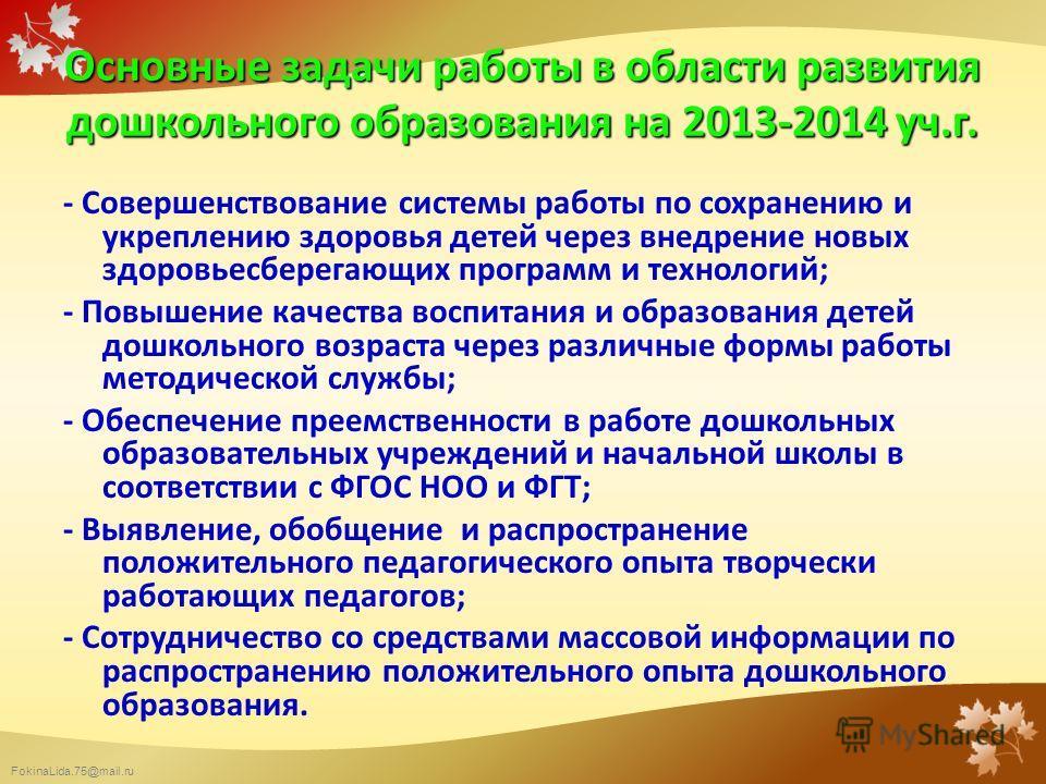 FokinaLida.75@mail.ru Основные задачи работы в области развития дошкольного образования на 2013-2014 уч.г. - Совершенствование системы работы по сохранению и укреплению здоровья детей через внедрение новых здоровьесберегающих программ и технологий; -