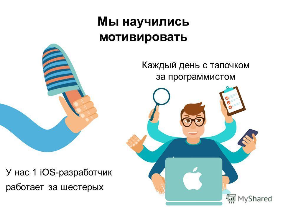Мы научились мотивировать У нас 1 iOS-разработчик работает за шестерых Каждый день с тапочком за программистом