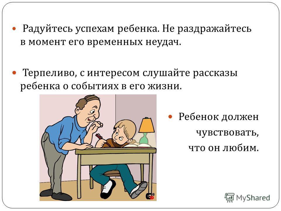 Радуйтесь успехам ребенка. Не раздражайтесь в момент его временных неудач. Терпеливо, с интересом слушайте рассказы ребенка о событиях в его жизни. Ребенок должен чувствовать, что он любим.