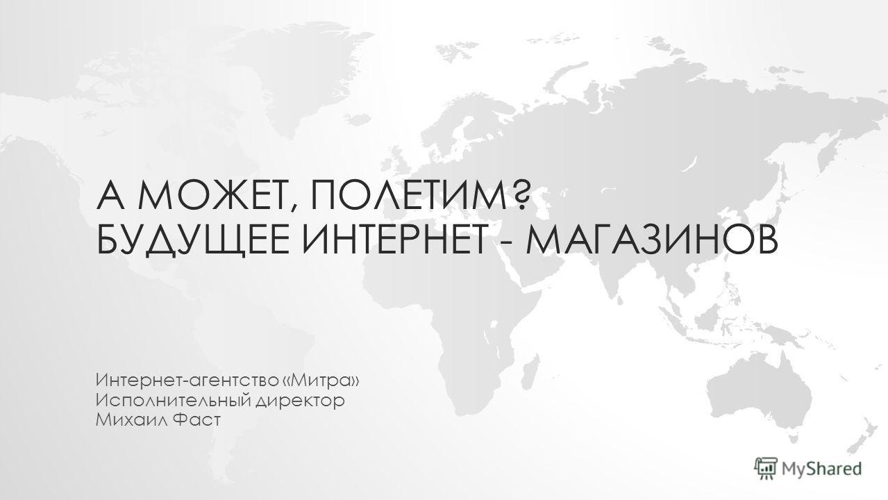 А МОЖЕТ, ПОЛЕТИМ? БУДУЩЕЕ ИНТЕРНЕТ - МАГАЗИНОВ Интернет-агентство «Митра» Исполнительный директор Михаил Фаст