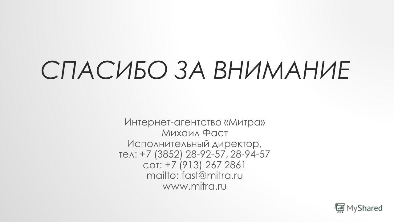 СПАСИБО ЗА ВНИМАНИЕ Интернет-агентство «Митра» Михаил Фаст Исполнительный директор, тел: +7 (3852) 28-92-57, 28-94-57 сот: +7 (913) 267 2861 mailto: fast@mitra.ru www.mitra.ru
