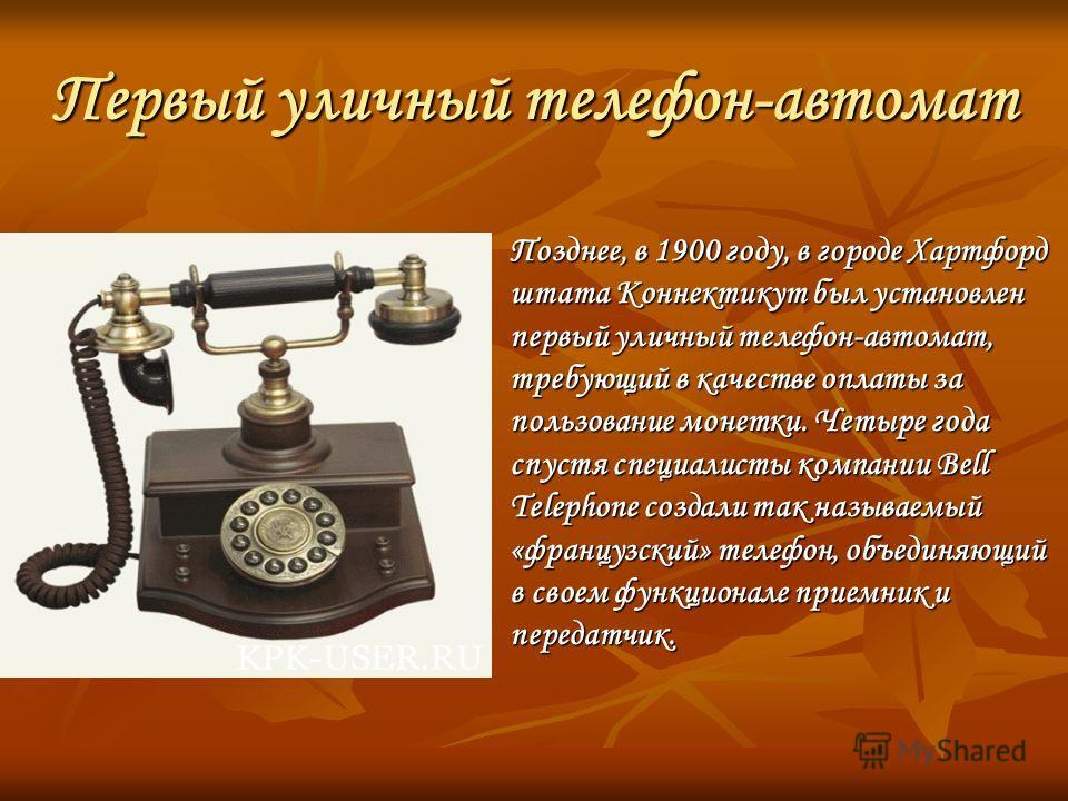 Первый уличный телефон-автомат Позднее, в 1900 году, в городе Хартфорд штата Коннектикут был установлен первый уличный телефон-автомат, требующий в качестве оплаты за пользование монетки. Четыре года спустя специалисты компании Bell Telephone создали