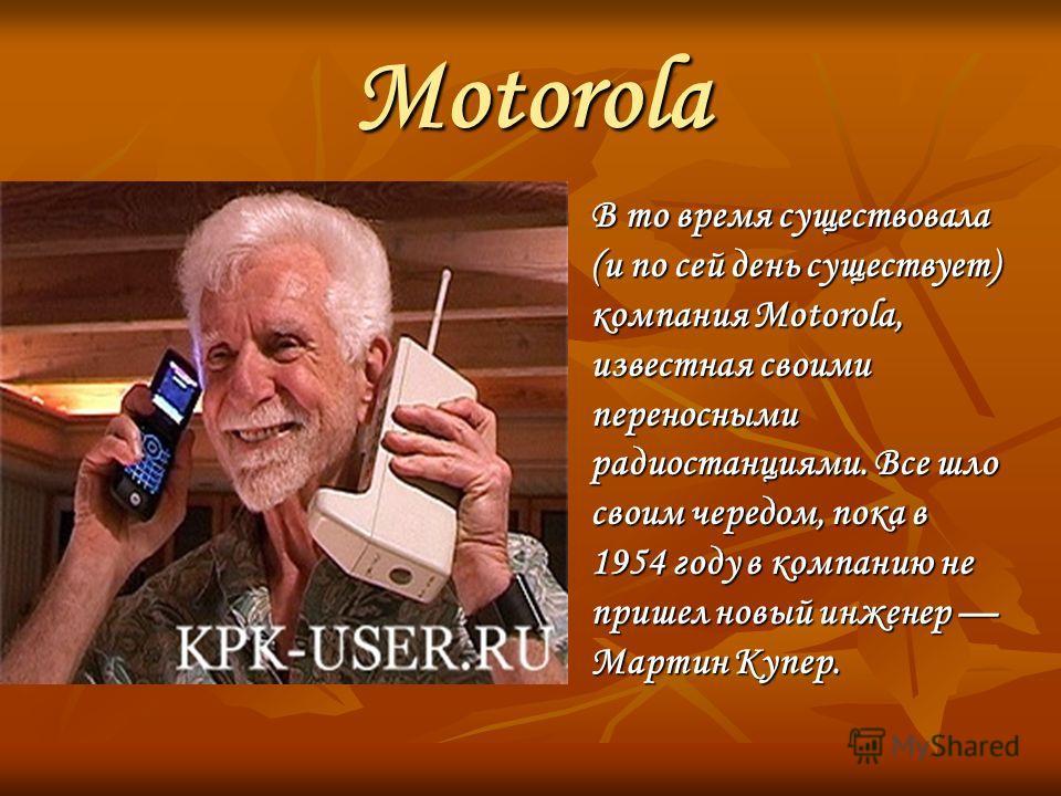 Motorola В то время существовала (и по сей день существует) компания Motorola, известная своими переносными радиостанциями. Все шло своим чередом, пока в 1954 году в компанию не пришел новый инженер Мартин Купер. В то время существовала (и по сей ден