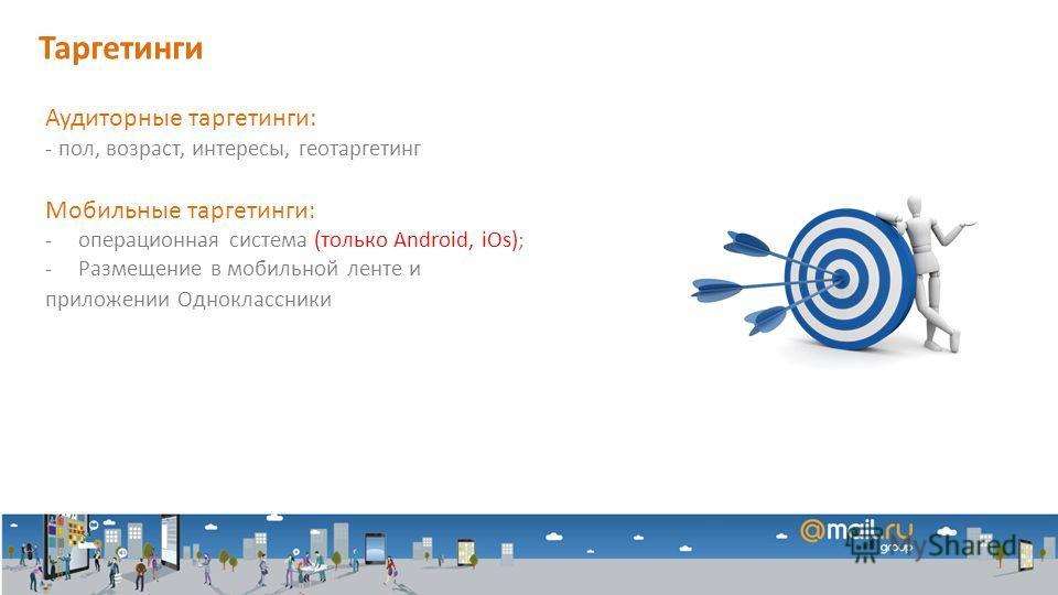 Аудиторные таргетинги: - пол, возраст, интересы, геотаргетинг Мобильные таргетинги: -операционная система (только Android, iOs); -Размещение в мобильной ленте и приложении Одноклассники Таргетинги