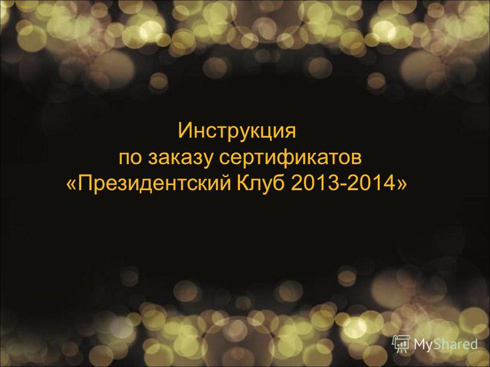 Инструкция по заказу сертификатов «Президентский Клуб 2013-2014»