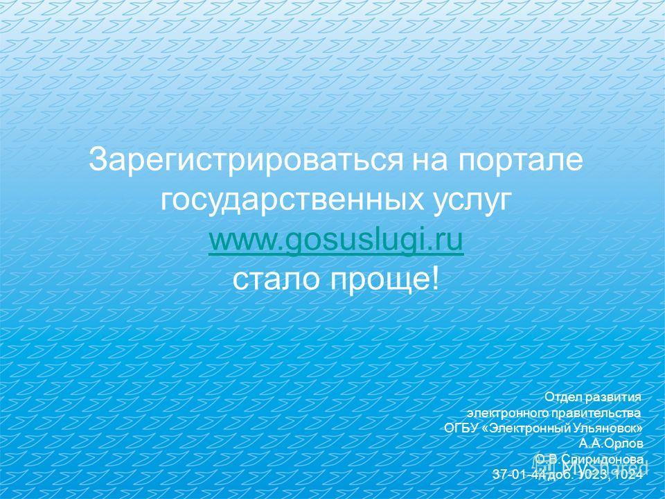 Зарегистрироваться на портале государственных услуг www.gosuslugi.ru стало проще! Отдел развития электронного правительства ОГБУ «Электронный Ульяновск» А.А.Орлов О.В.Спиридонова 37-01-44 доб. 1023, 1024