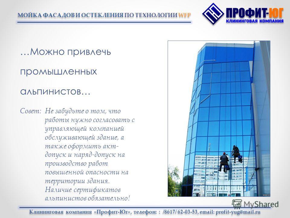 МОЙКА ФАСАДОВ И ОСТЕКЛЕНИЯ ПО ТЕХНОЛОГИИ WFP …Можно привлечь промышленных альпинистов… Клининговая компания «Профит-Юг», телефон: : /8617/ 62-03-53, email: profit-yug@mail.ru Совет: Не забудьте о том, что работы нужно согласовать с управляющей компан