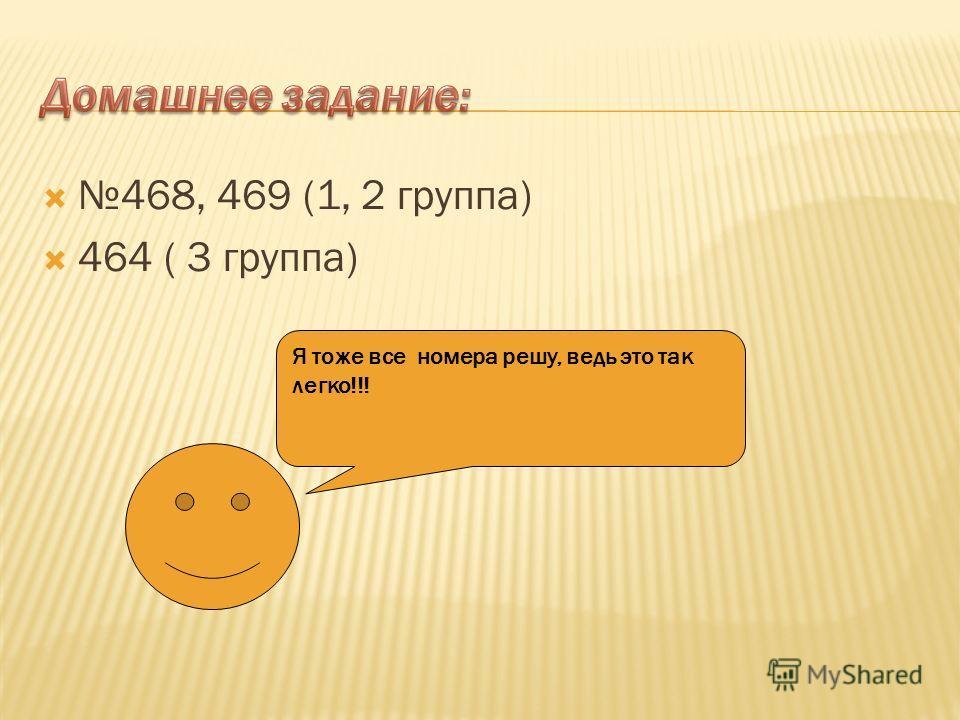 468, 469 (1, 2 группа) 464 ( 3 группа) Я тоже все номера решу, ведь это так легко!!!