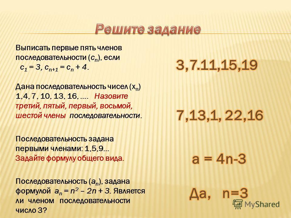 Выписать первые пять членов последовательности (с n ), если с 1 = 3, с n+1 = с n + 4. Дана последовательность чисел (х п ) 1,4, 7, 10, 13, 16, …. Назовите третий, пятый, первый, восьмой, шестой члены последовательности. Последовательность задана перв