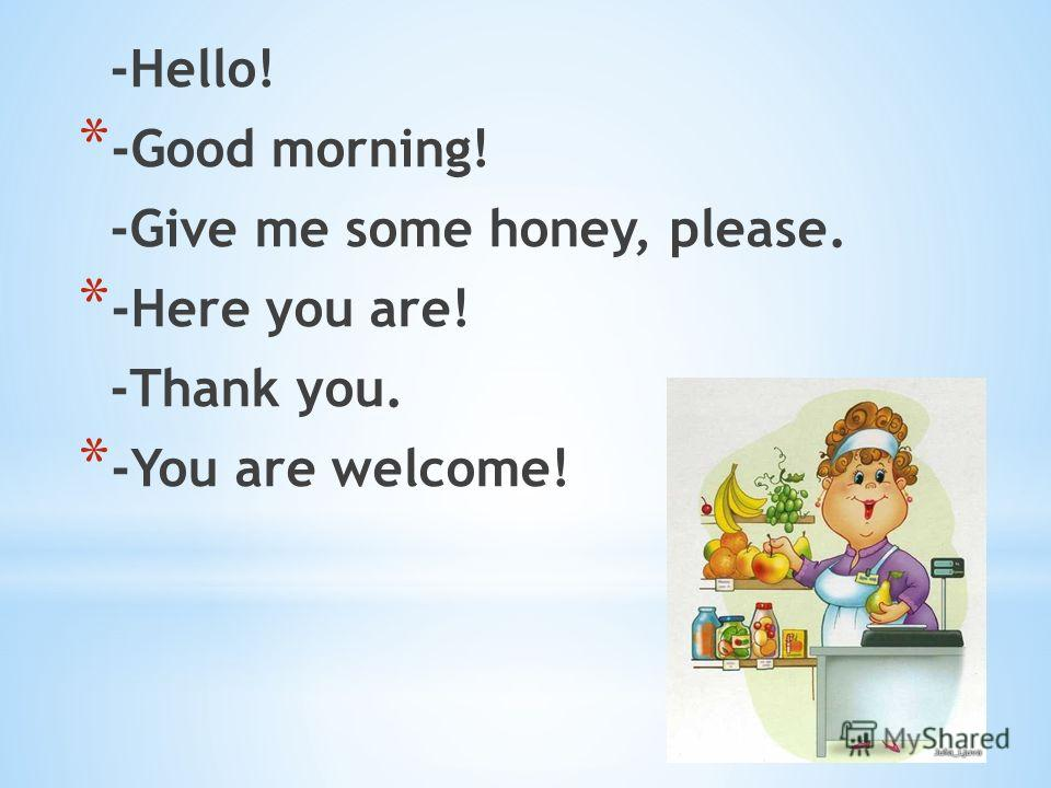 -Hello! * -Good morning! -Give me some honey, please. * -Here you are! -Thank you. * -You are welcome!