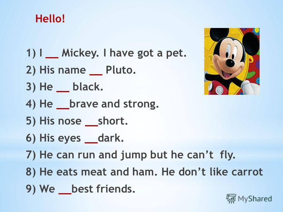 Hello! 1) I __ Mickey. I have got a pet. 2) His name __ Pluto. 3) He __ black. 4) He __brave and strong. 5) His nose __short. 6) His eyes __dark. 7) He can run and jump but he cant fly. 8) He eats meat and ham. He dont like carrot 9) We __best friend