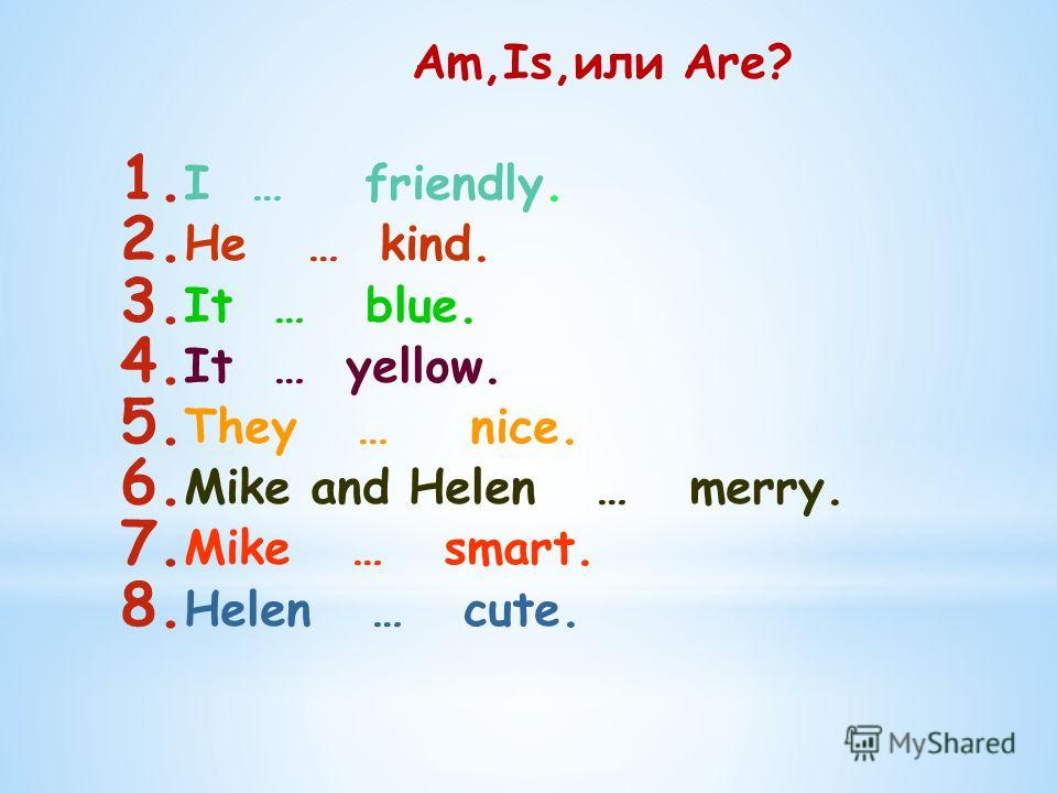 Am,Is,или Are? 1. I … friendly. 2. He … kind. 3. It … blue. 4. It … yellow. 5. They … nice. 6. Mike and Helen … merry. 7. Mike … smart. 8. Helen … cute.