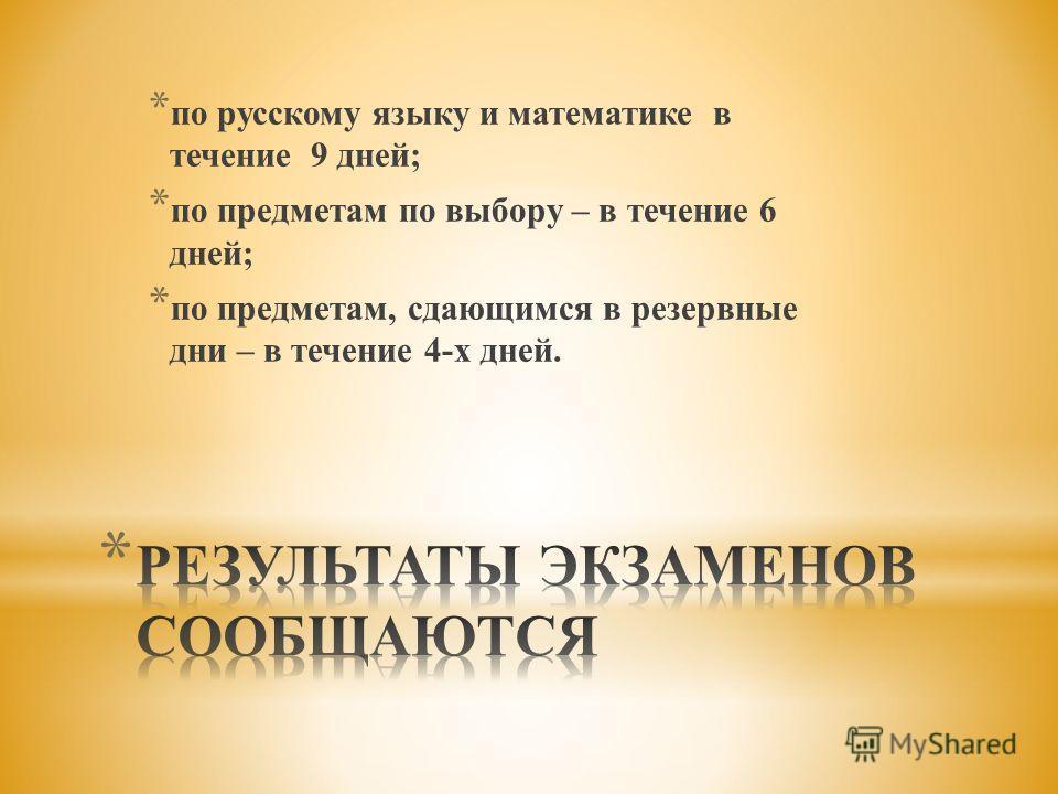 * по русскому языку и математике в течение 9 дней; * по предметам по выбору – в течение 6 дней; * по предметам, сдающимся в резервные дни – в течение 4-х дней.