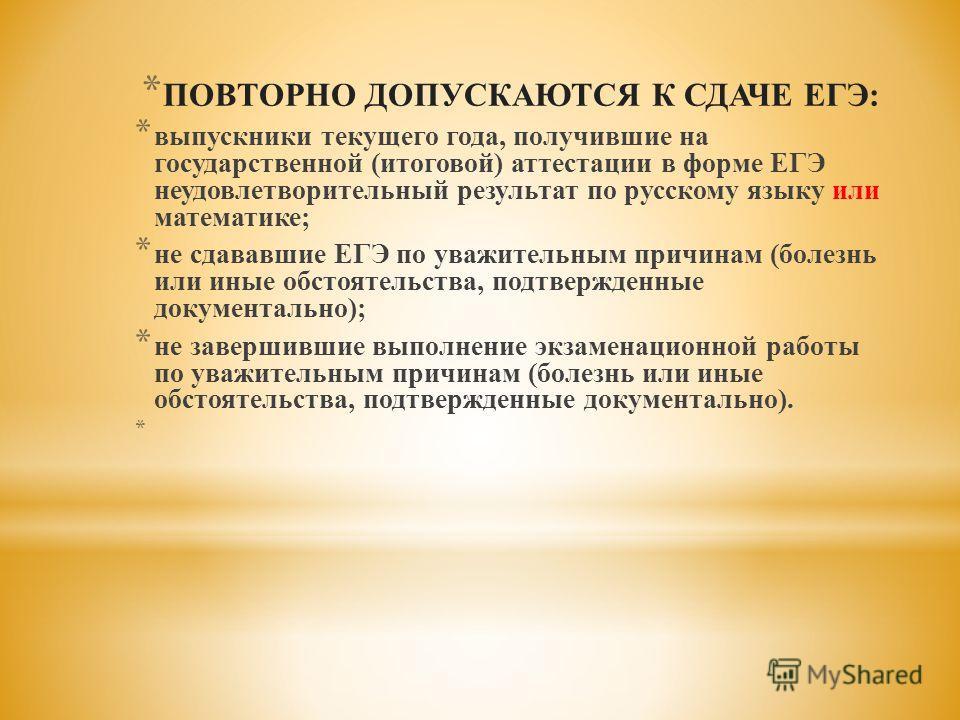 * ПОВТОРНО ДОПУСКАЮТСЯ К СДАЧЕ ЕГЭ: * выпускники текущего года, получившие на государственной (итоговой) аттестации в форме ЕГЭ неудовлетворительный результат по русскому языку или математике; * не сдававшие ЕГЭ по уважительным причинам (болезнь или