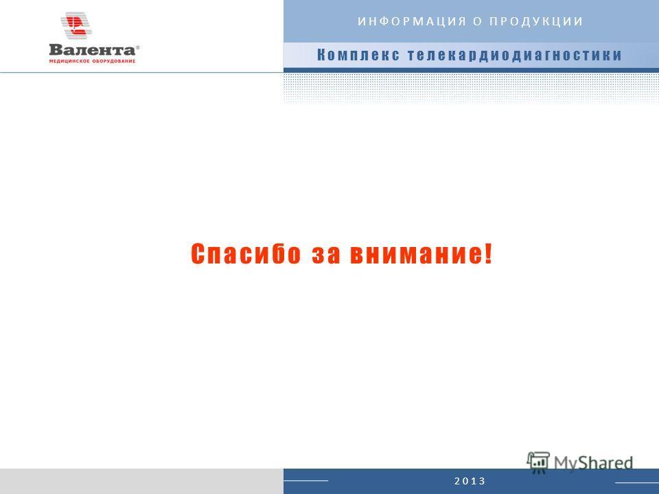 2013 Спасибо за внимание! Комплекс телекардиодиагностики ИНФОРМАЦИЯ О ПРОДУКЦИИ
