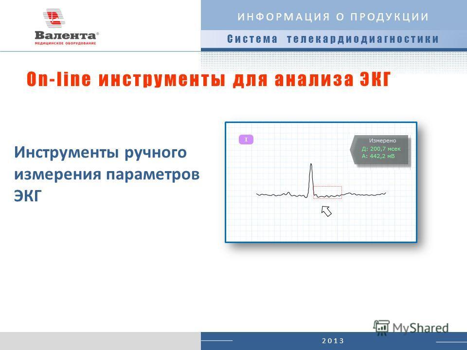2013 Система телекардиодиагностики ИНФОРМАЦИЯ О ПРОДУКЦИИ On-line инструменты для анализа ЭКГ Инструменты ручного измерения параметров ЭКГ