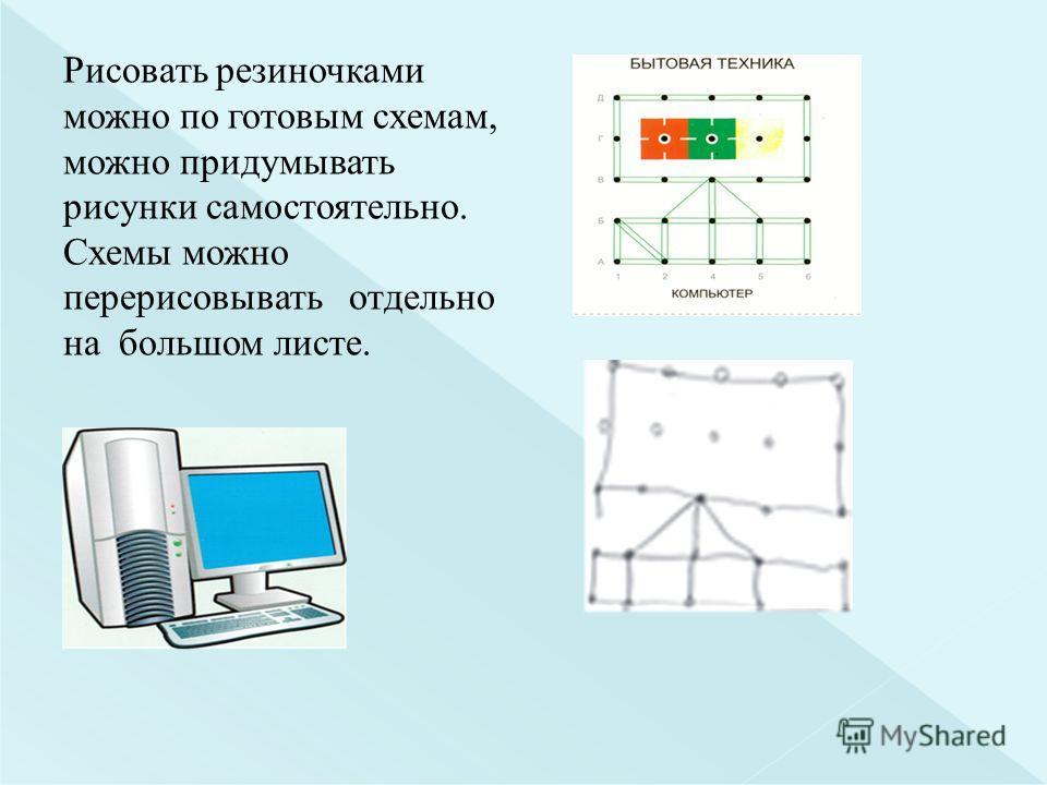 Рисовать резиночками можно по готовым схемам, можно придумывать рисунки самостоятельно. Схемы можно перерисовывать отдельно на большом листе.