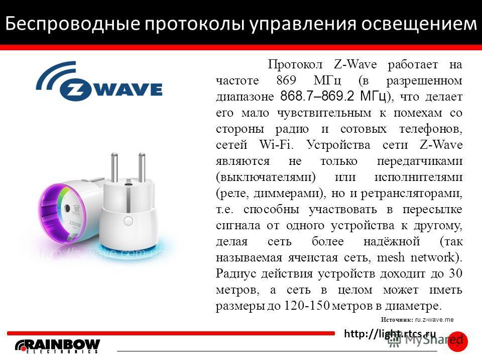 7 http://light.rtcs.ru 7 Беспроводные протоколы управления освещением Источник: ru.z-wave.me Протокол Z-Wave работает на частоте 869 МГц (в разрешенном диапазоне 868.7–869.2 МГц ), что делает его мало чувствительным к помехам со стороны радио и сотов