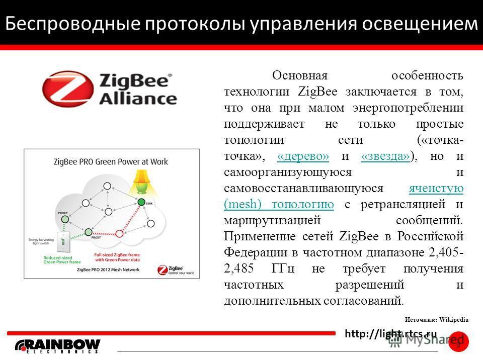 9 http://light.rtcs.ru 9 Беспроводные протоколы управления освещением Источник: Wikipedia Основная особенность технологии ZigBee заключается в том, что она при малом энергопотреблении поддерживает не только простые топологии сети («точка- точка», «де