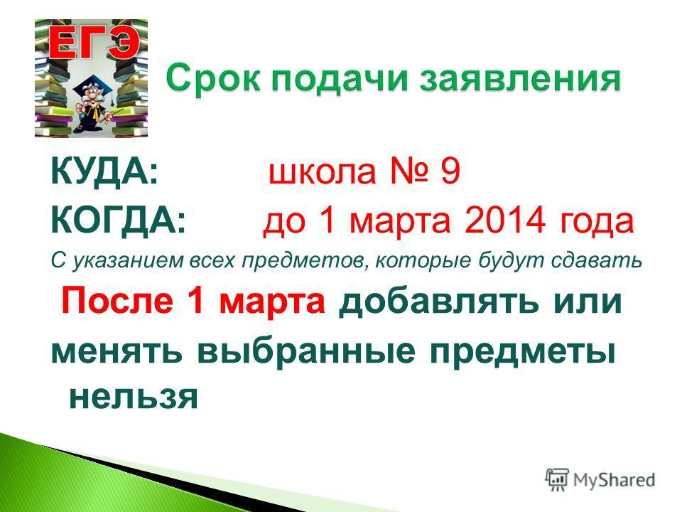 КУДА: школа 9 КОГДА: до 1 марта 2014 года С указанием всех предметов, которые будут сдавать После 1 марта добавлять или менять выбранные предметы нельзя