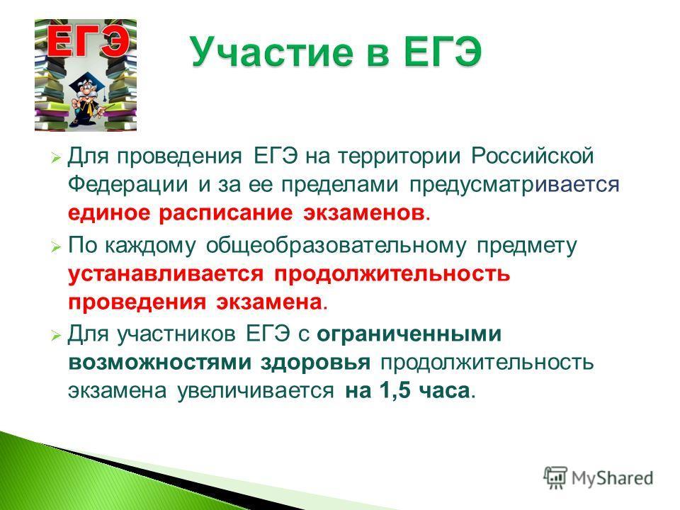Для проведения ЕГЭ на территории Российской Федерации и за ее пределами предусматривается единое расписание экзаменов. По каждому общеобразовательному предмету устанавливается продолжительность проведения экзамена. Для участников ЕГЭ с ограниченными