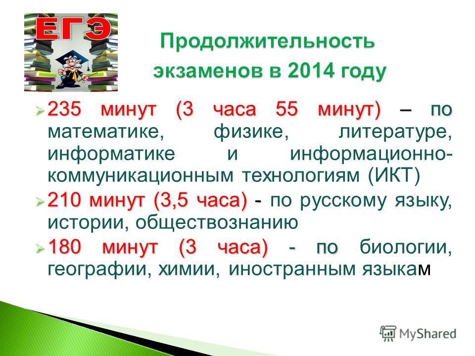 235 минут (3 часа 55 минут) – по 235 минут (3 часа 55 минут) – по математике, физике, литературе, информатике и информационно- коммуникационным технологиям (ИКТ) 210 минут (3,5 часа) - 210 минут (3,5 часа) - по русскому языку, истории, обществознанию