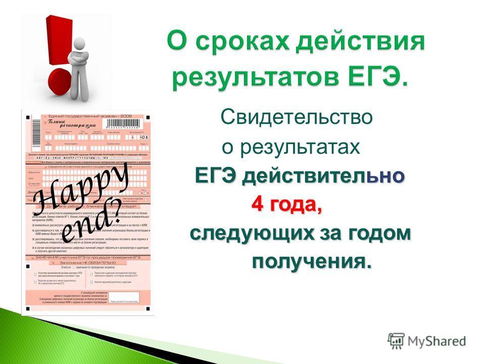 Свидетельство о результатах ЕГЭ действительно ЕГЭ действительно 4 года, 4 года, следующих за годом следующих за годом получения. получения.