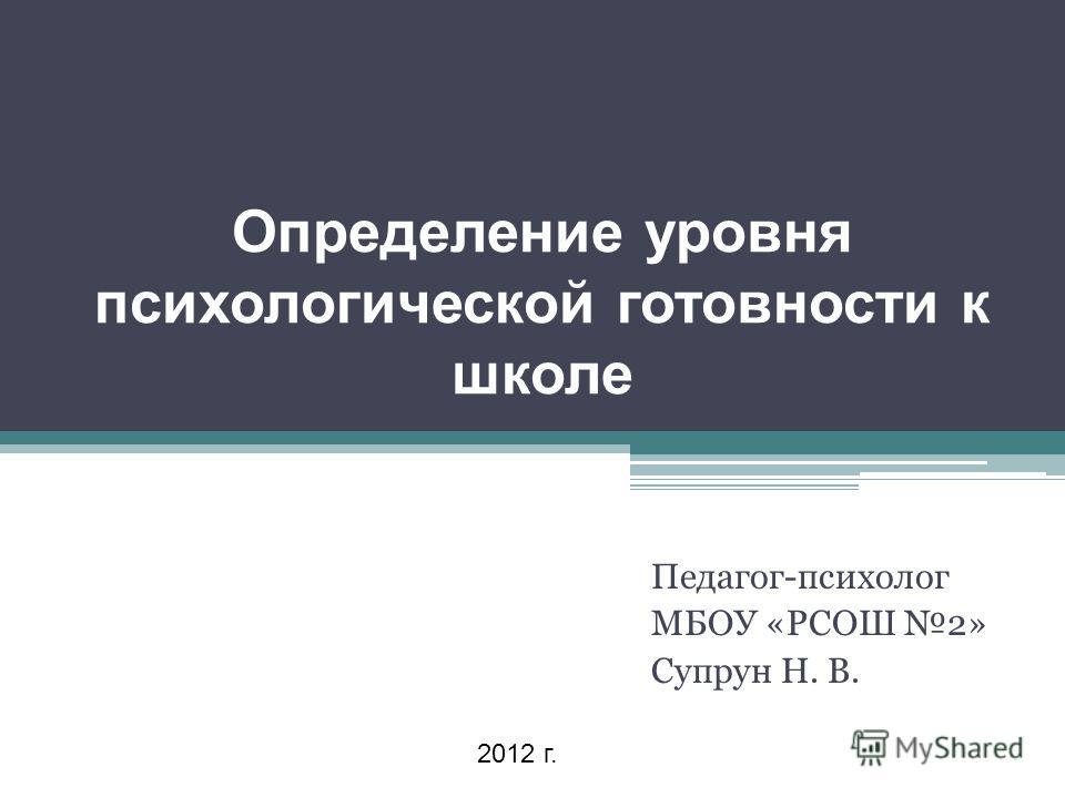 Определение уровня психологической готовности к школе Педагог-психолог МБОУ «РСОШ 2» Супрун Н. В. 2012 г.