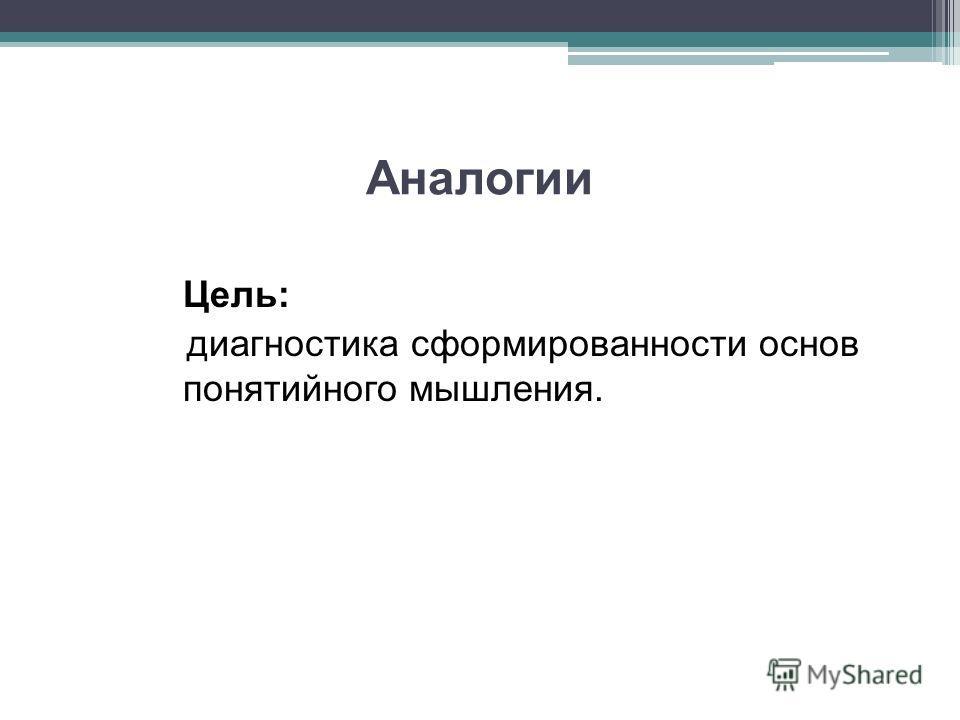 Аналогии Цель: диагностика сформированности основ понятийного мышления.