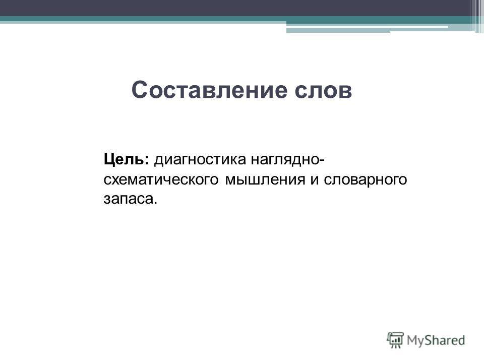 Составление слов Цель: диагностика наглядно- схематического мышления и словарного запаса.