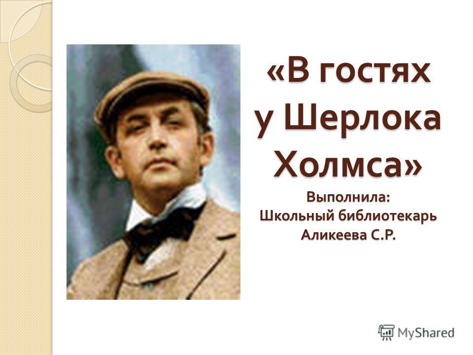 « В гостях у Шерлока Холмса » Выполнила : Школьный библиотекарь Аликеева С. Р.