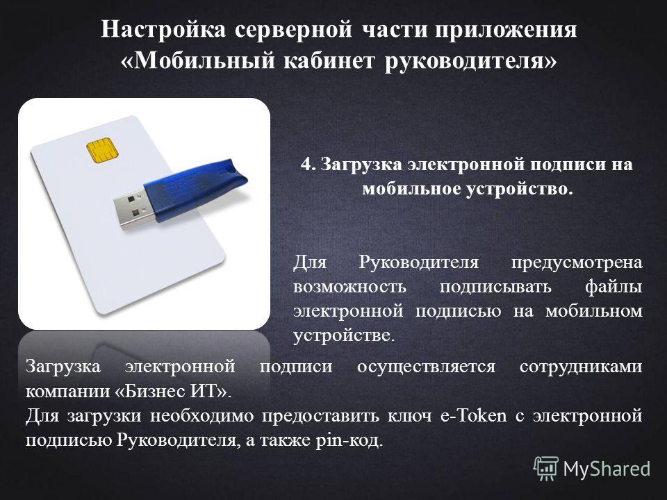 Настройка серверной части приложения «Мобильный кабинет руководителя» 4. Загрузка электронной подписи на мобильное устройство. Для Руководителя предусмотрена возможность подписывать файлы электронной подписью на мобильном устройстве. Загрузка электро