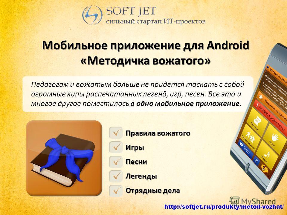http://softjet.ru/produkty/metod-vozhat/ Мобильное приложение для Android «Методичка вожатого» Педагогам и вожатым больше не придется таскать с собой огромные кипы распечатанных легенд, игр, песен. Все это и многое другое поместилось в одно мобильное