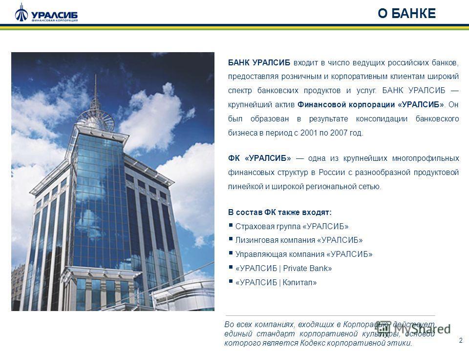 2 О БАНКЕ Во всех компаниях, входящих в Корпорацию, действует единый стандарт корпоративной культуры, основой которого является Кодекс корпоративной этики. БАНК УРАЛСИБ входит в число ведущих российских банков, предоставляя розничным и корпоративным
