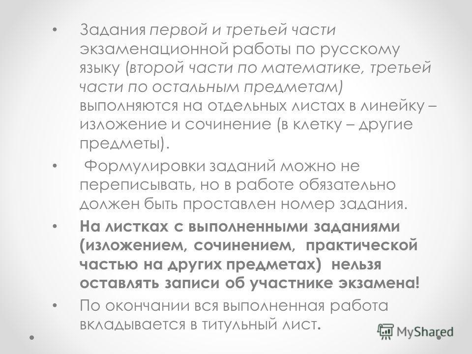 Задания первой и третьей части экзаменационной работы по русскому языку (второй части по математике, третьей части по остальным предметам) выполняются на отдельных листах в линейку – изложение и сочинение (в клетку – другие предметы). Формулировки за