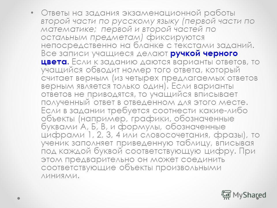 Ответы на задания экзаменационной работы второй части по русскому языку (первой части по математике; первой и второй частей по остальным предметам) фиксируются непосредственно на бланке с текстами заданий. Все записи учащиеся делают ручкой черного цв