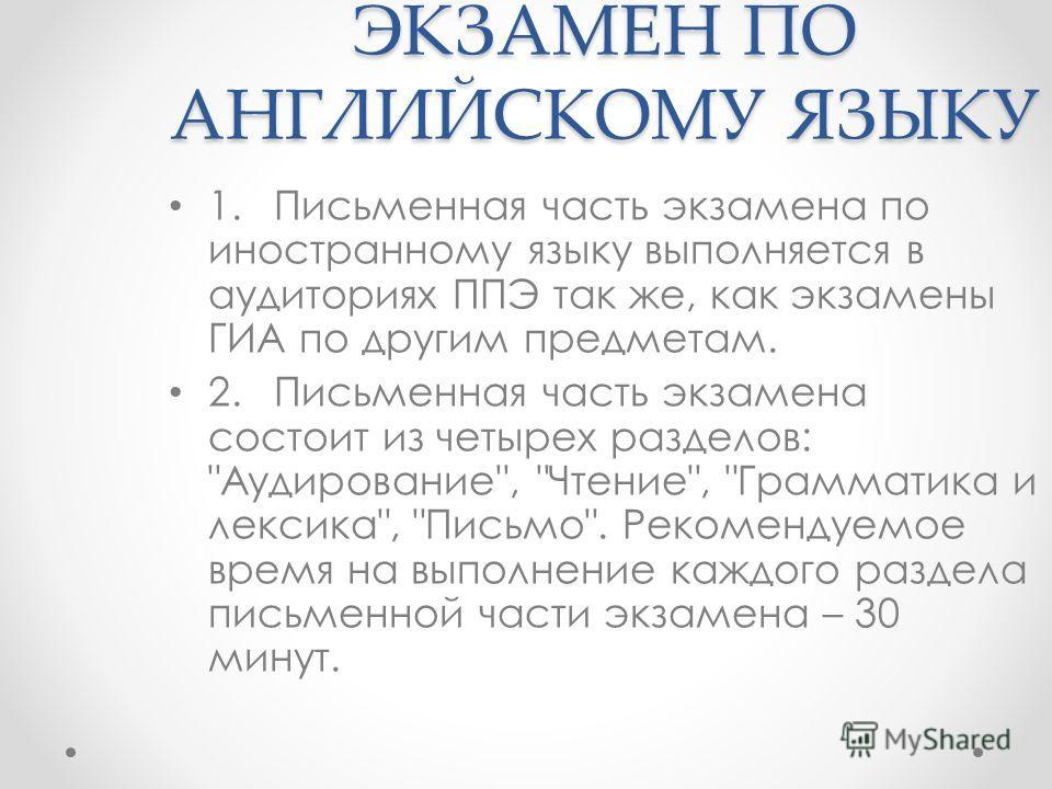 ЭКЗАМЕН ПО АНГЛИЙСКОМУ ЯЗЫКУ 1. Письменная часть экзамена по иностранному языку выполняется в аудиториях ППЭ так же, как экзамены ГИА по другим предметам. 2. Письменная часть экзамена состоит из четырех разделов: