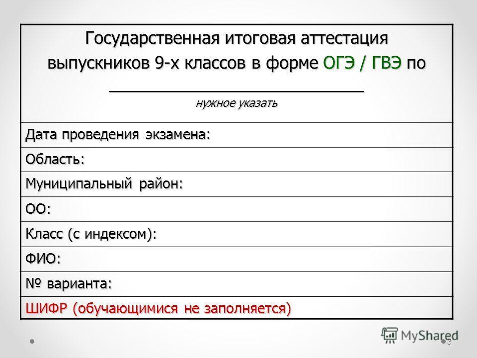 3 Государственная итоговая аттестация выпускников 9-х классов в форме ОГЭ / ГВЭ по ___________________________ нужное указать Дата проведения экзамена: Область: Муниципальный район: ОО: Класс (с индексом): ФИО: варианта: варианта: ШИФР (обучающимися
