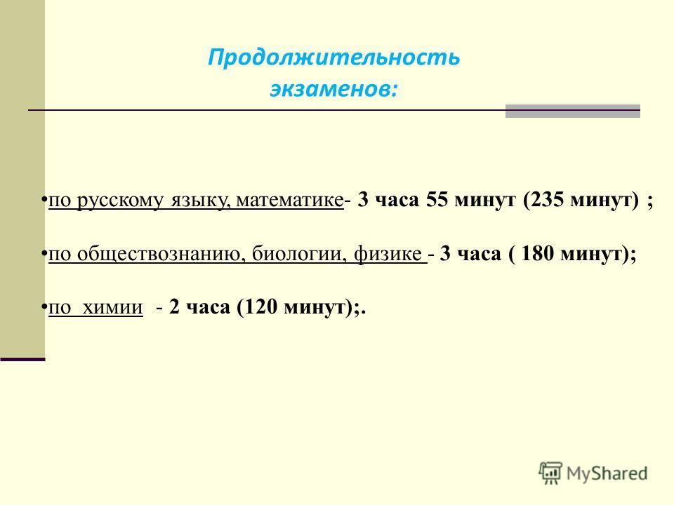 по русскому языку, математике- 3 часа 55 минут (235 минут) ; по обществознанию, биологии, физике - 3 часа ( 180 минут); по химии - 2 часа (120 минут);. Продолжительность экзаменов: