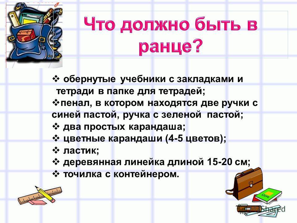 обернутые учебники с закладками и тетради в папке для тетрадей; пенал, в котором находятся две ручки с синей пастой, ручка с зеленой пастой; два простых карандаша; цветные карандаши (4-5 цветов); ластик; деревянная линейка длиной 15-20 см; точилка с