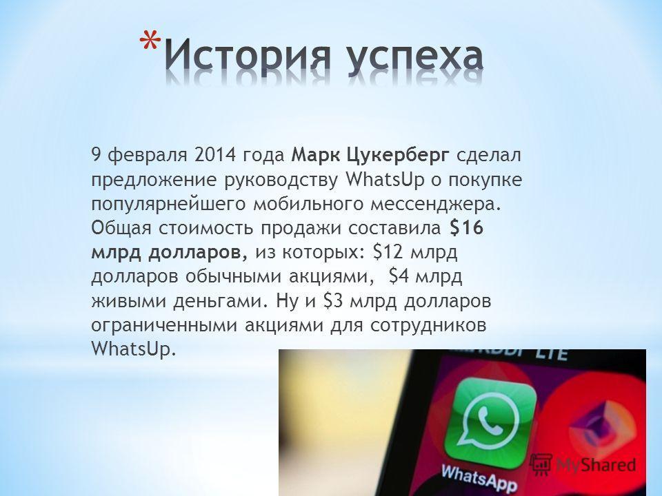 9 февраля 2014 года Марк Цукерберг сделал предложение руководству WhatsUp о покупке популярнейшего мобильного мессенджера. Общая стоимость продажи составила $16 млрд долларов, из которых: $12 млрд долларов обычными акциями, $4 млрд живыми деньгами. Н