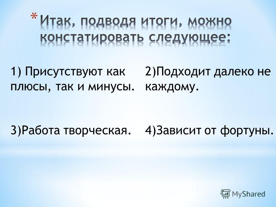 1) Присутствуют как плюсы, так и минусы. 3)Работа творческая. 2)Подходит далеко не каждому. 4)Зависит от фортуны.