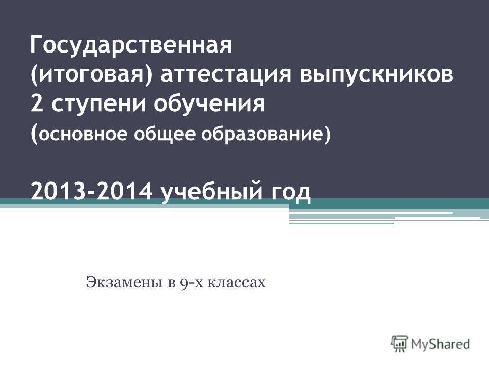 Государственная (итоговая) аттестация выпускников 2 ступени обучения ( основное общее образование) 2013-2014 учебный год Экзамены в 9-х классах