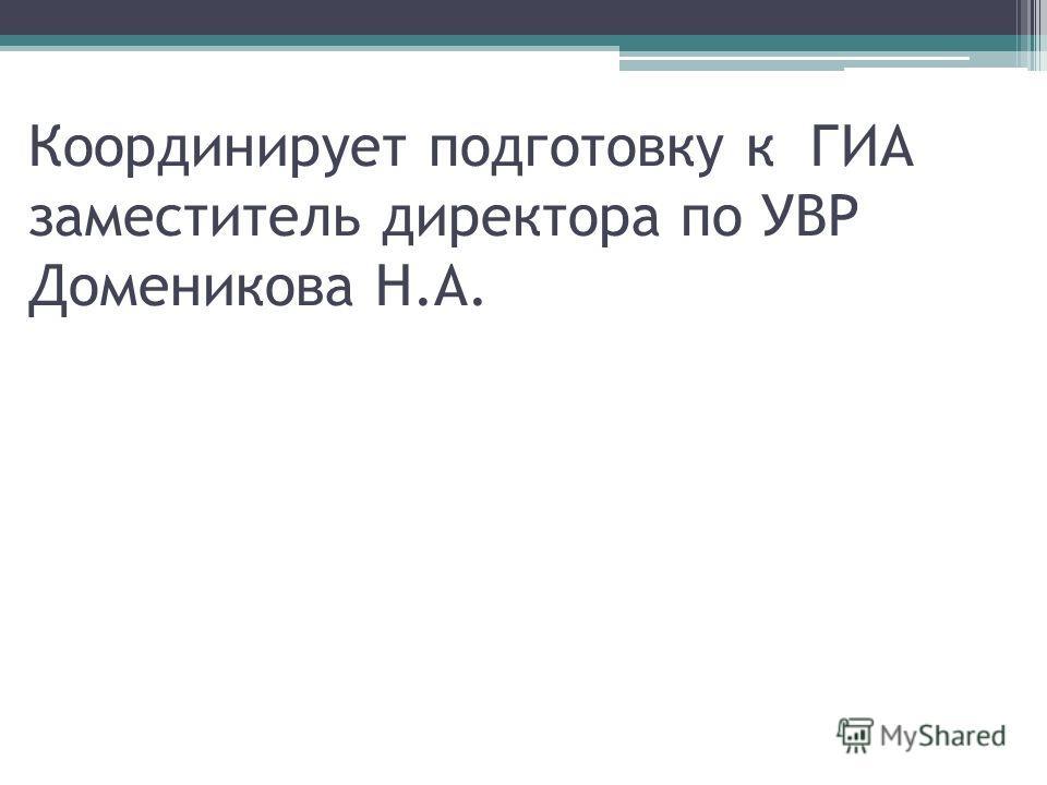 Координирует подготовку к ГИА заместитель директора по УВР Доменикова Н.А.