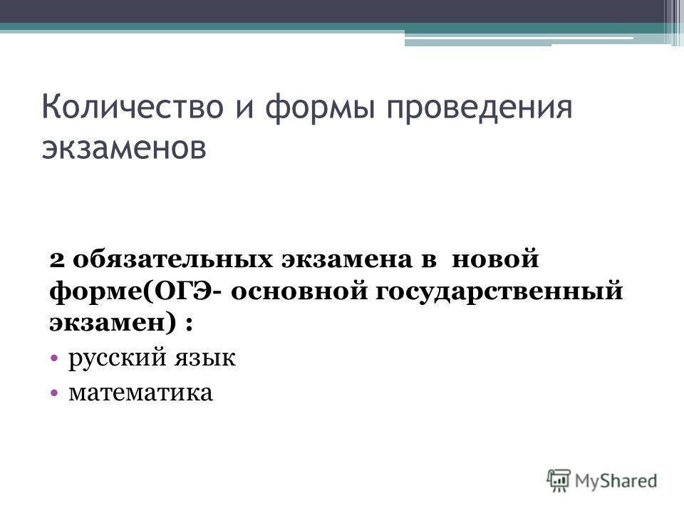 Количество и формы проведения экзаменов 2 обязательных экзамена в новой форме(ОГЭ- основной государственный экзамен) : русский язык математика