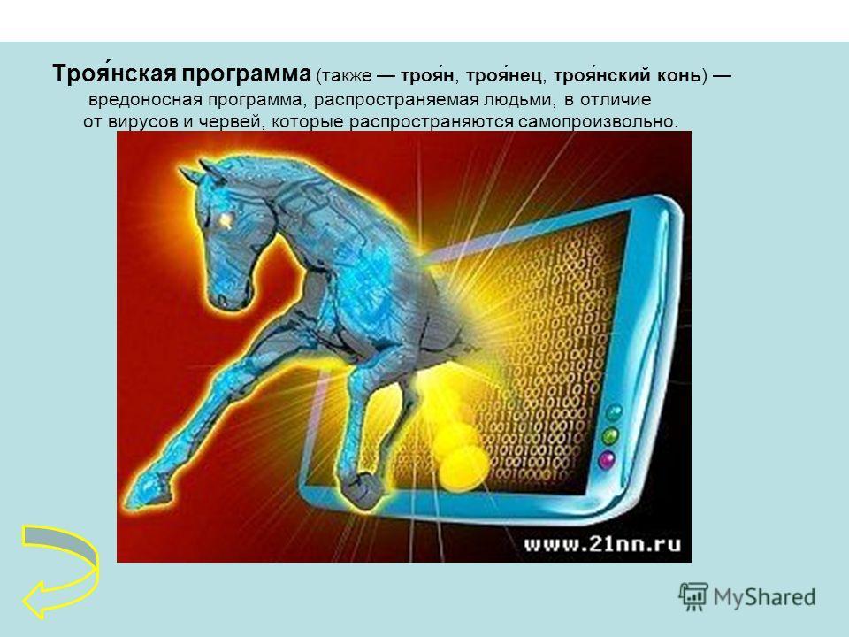Троя́нская программа (также троя́н, троя́нец, троя́нский конь) вредоносная программа, распространяемая людьми, в отличие от вирусов и червей, которые распространяются самопроизвольно.