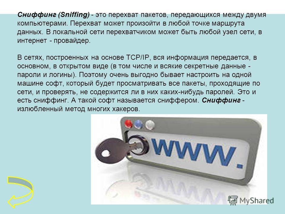 Сниффинг (Sniffing) - это перехват пакетов, передающихся между двумя компьютерами. Перехват может произойти в любой точке маршрута данных. В локальной сети перехватчиком может быть любой узел сети, в интернет - провайдер. В сетях, построенных на осно
