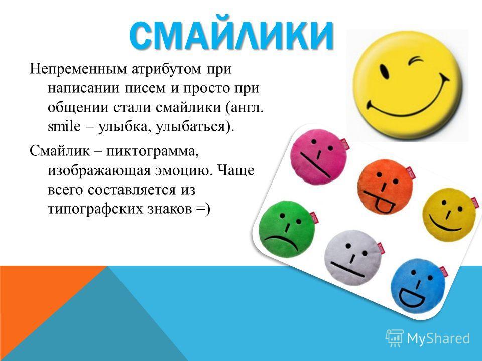 СМАЙЛИКИ Непременным атрибутом при написании писем и просто при общении стали смайлики (англ. smile – улыбка, улыбаться). Смайлик – пиктограмма, изображающая эмоцию. Чаще всего составляется из типографских знаков =)